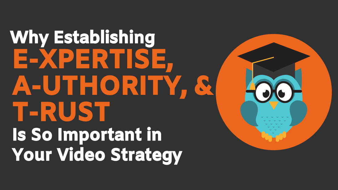Why Establishing Expertise, Authority, and Trust is So Important in Your Video Strategy