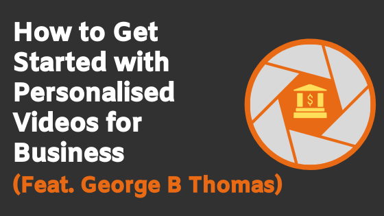 How To Get Started With Personalised Video For Business (Feat. George B Thomas)