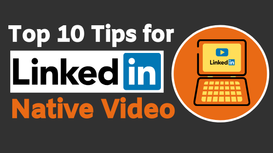 10 Tips for LinkedIn Native Video