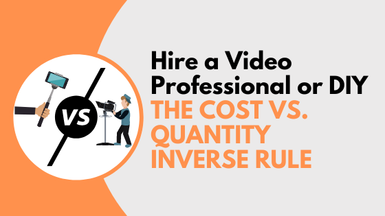 Hire a Video Professional or DIY – The Cost Vs Quantity Inverse Rule