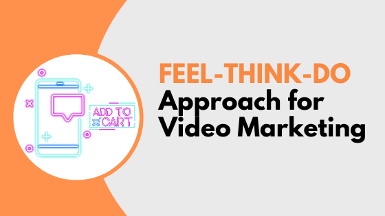 Feel Think Do Approach for Video Marketing