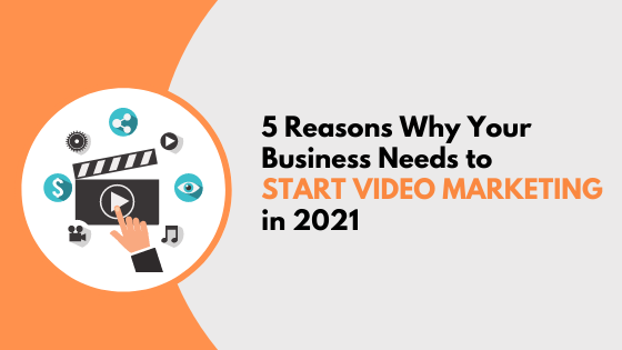 5 Reasons Why Your Business Needs to Start Video Marketing in 2021