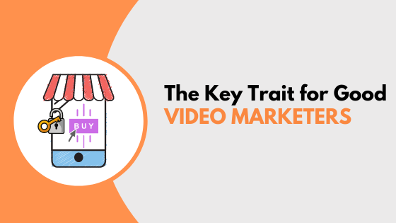 The Key Trait for Good Video Marketers